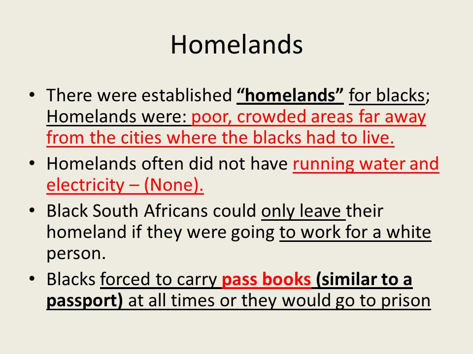 Homelands There were established homelands for blacks; Homelands were: poor, crowded areas far away from the cities where the blacks had to live.