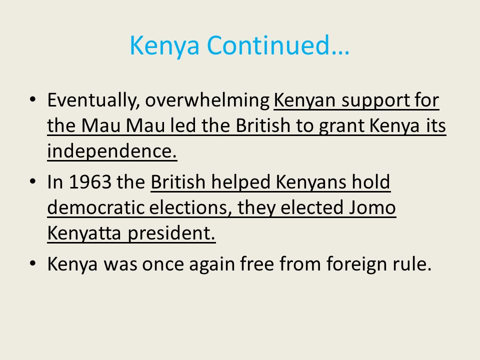 Kenya Continued… Eventually, overwhelming Kenyan support for the Mau Mau led the British to grant Kenya its independence.