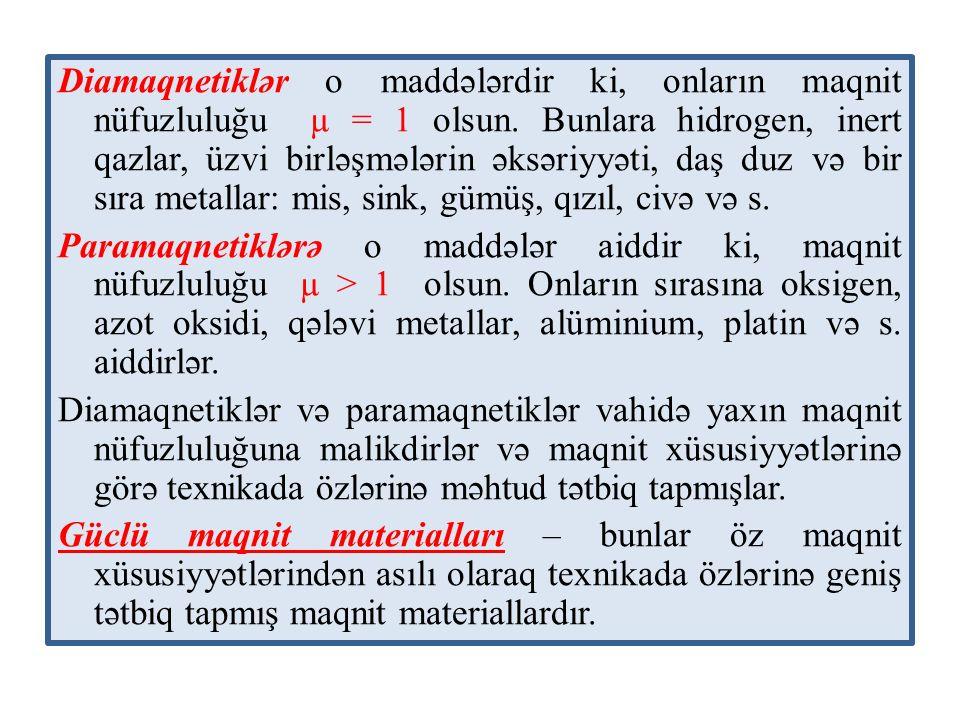 Diamaqnetiklər o maddələrdir ki, onların maqnit nüfuzluluğu µ = 1 olsun. Bunlara hidrogen, inert qazlar, üzvi birləşmələrin əksəriyyəti, daş duz və bir sıra metallar: mis, sink, gümüş, qızıl, civə və s.