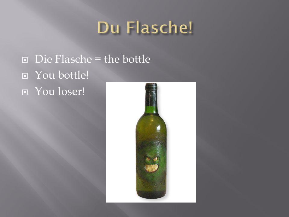 Du Flasche! Die Flasche = the bottle You bottle! You loser!