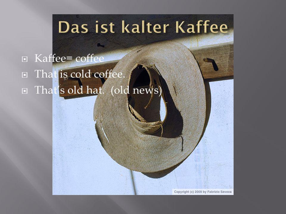 Das ist kalter Kaffee Kaffee= coffee That is cold coffee.