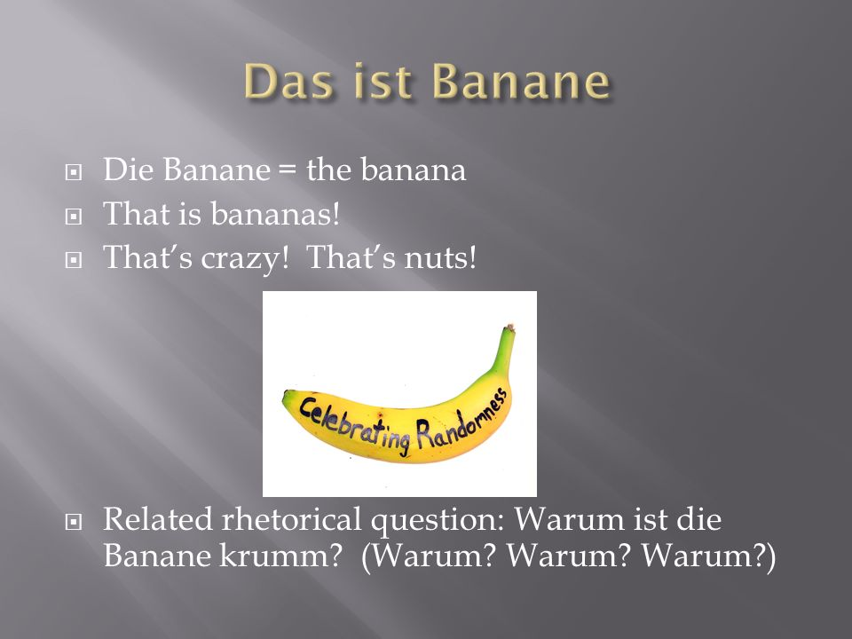 Das ist Banane Die Banane = the banana That is bananas!