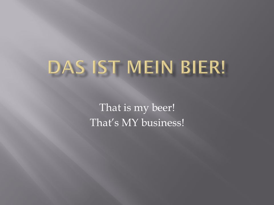 That is my beer! That's MY business!
