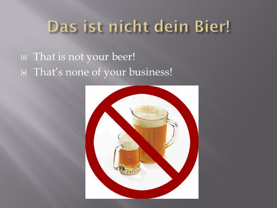 Das ist nicht dein Bier! That is not your beer!
