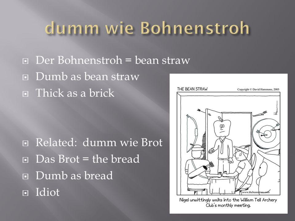 dumm wie Bohnenstroh Der Bohnenstroh = bean straw Dumb as bean straw