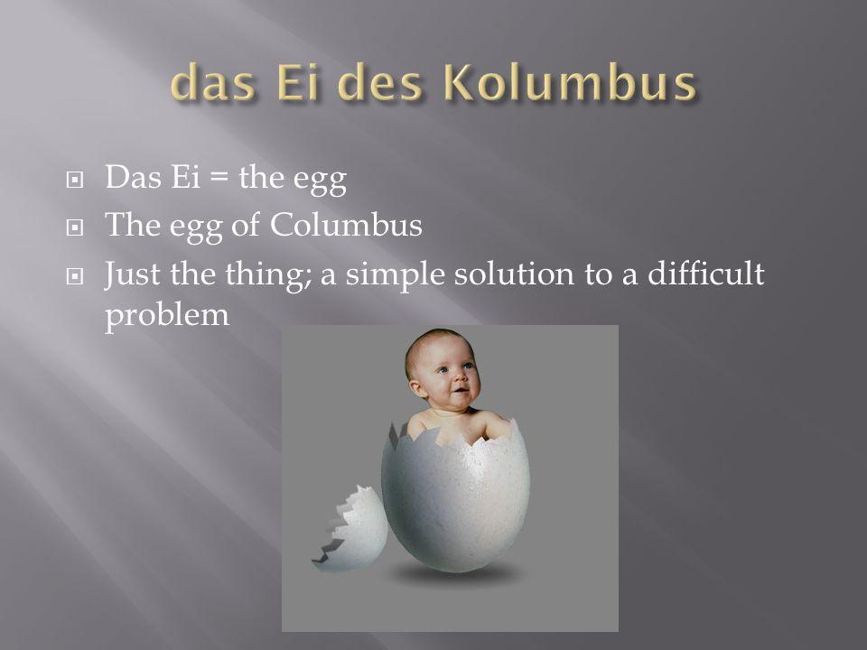 das Ei des Kolumbus Das Ei = the egg The egg of Columbus