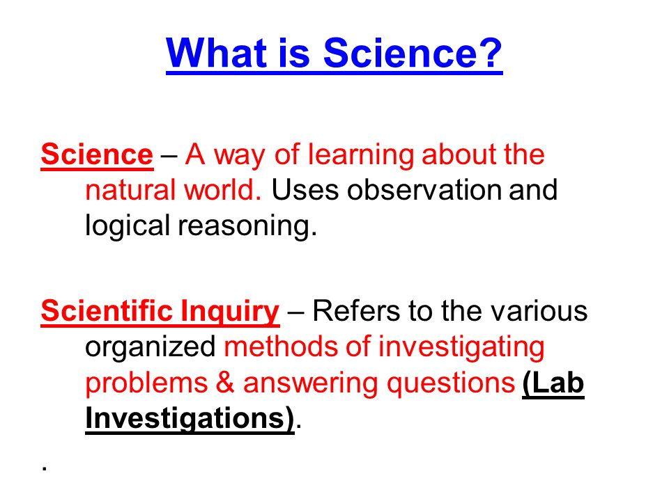 What is Science? Science – A way of learning about the ...