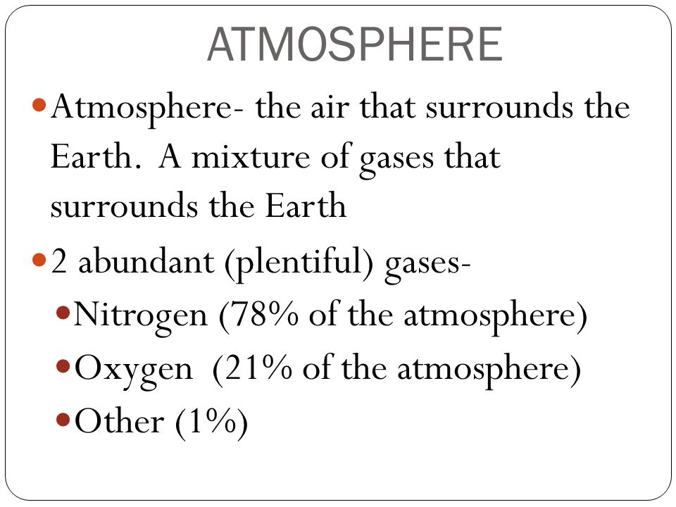 ATMOSPHERE Atmosphere- the air that surrounds the Earth. A mixture of gases that surrounds the Earth.
