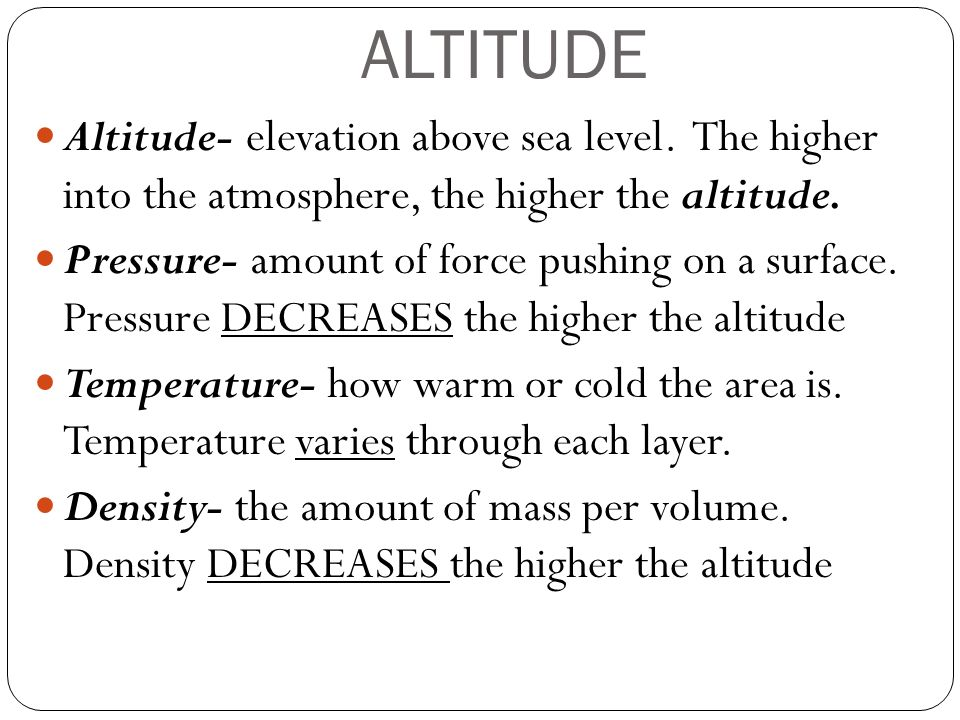 ALTITUDE Altitude- elevation above sea level. The higher into the atmosphere, the higher the altitude.
