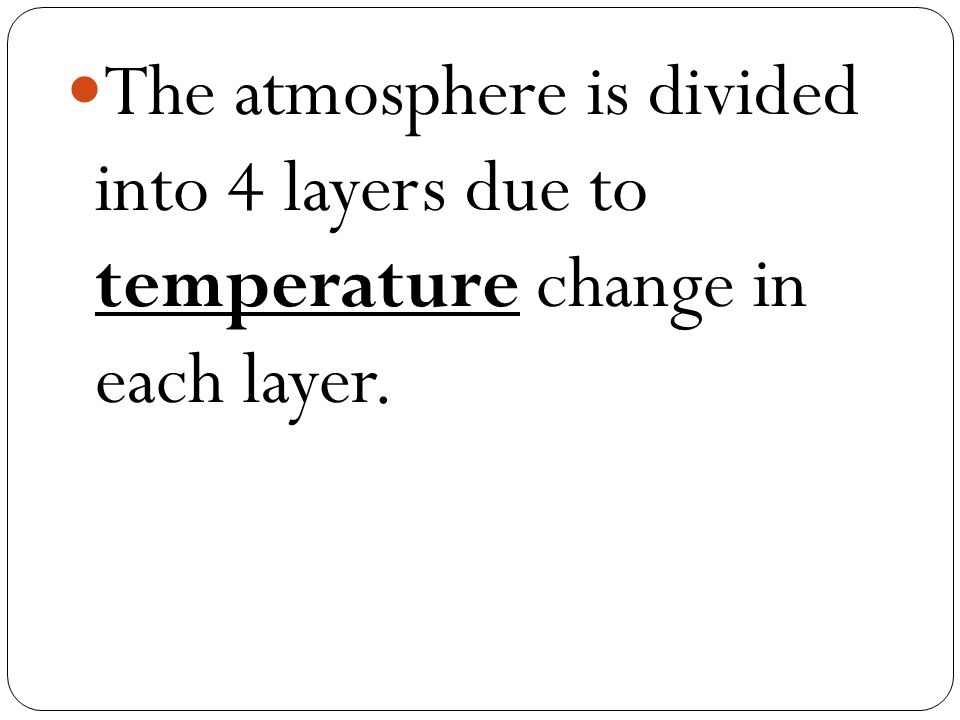 The atmosphere is divided into 4 layers due to temperature change in each layer.