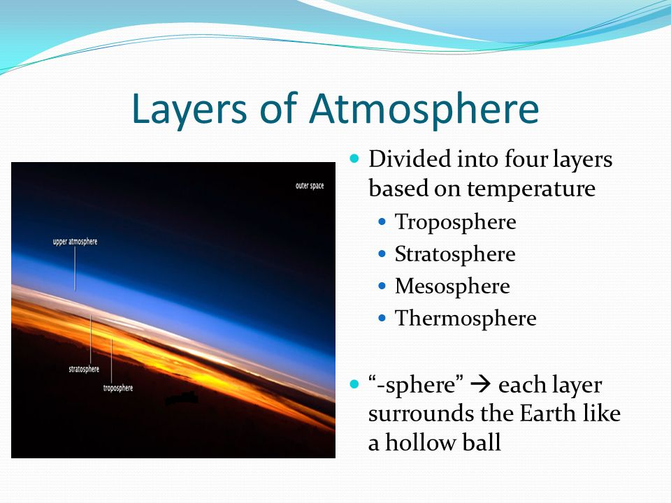 Layers of Atmosphere Divided into four layers based on temperature