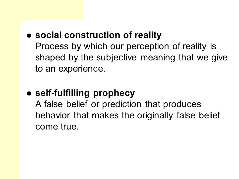 social construction of reality Process by which our perception of reality is shaped by the subjective meaning that we give to an experience.