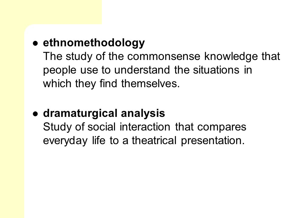 ethnomethodology The study of the commonsense knowledge that people use to understand the situations in which they find themselves.