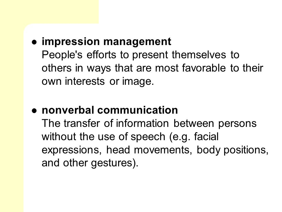 impression management People s efforts to present themselves to others in ways that are most favorable to their own interests or image.