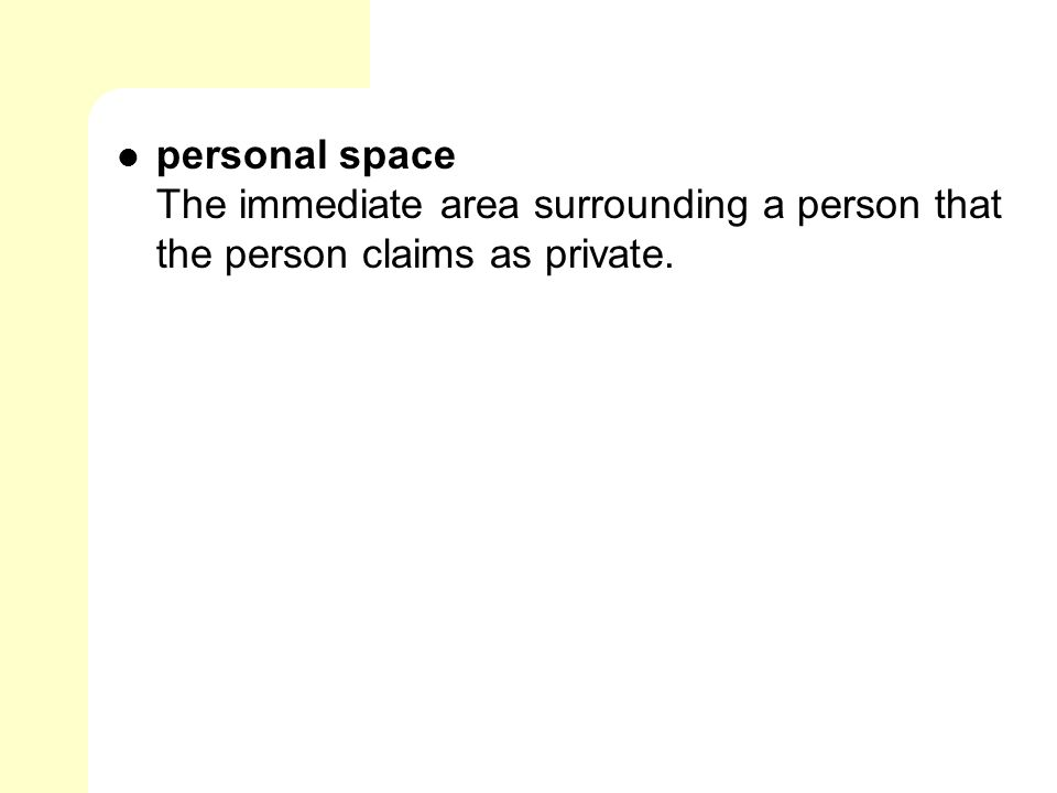 personal space The immediate area surrounding a person that the person claims as private.