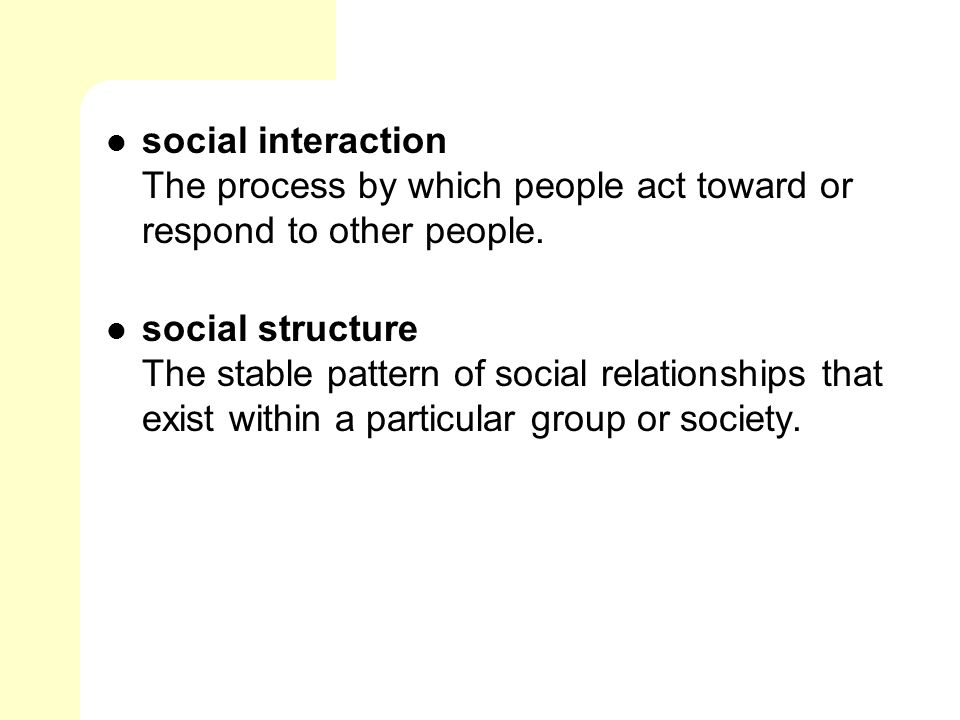 social interaction The process by which people act toward or respond to other people.