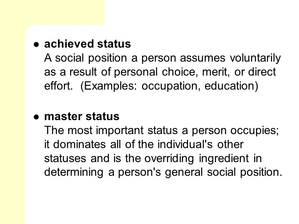 achieved status A social position a person assumes voluntarily as a result of personal choice, merit, or direct effort. (Examples: occupation, education)