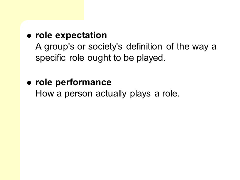 role expectation A group s or society s definition of the way a specific role ought to be played.