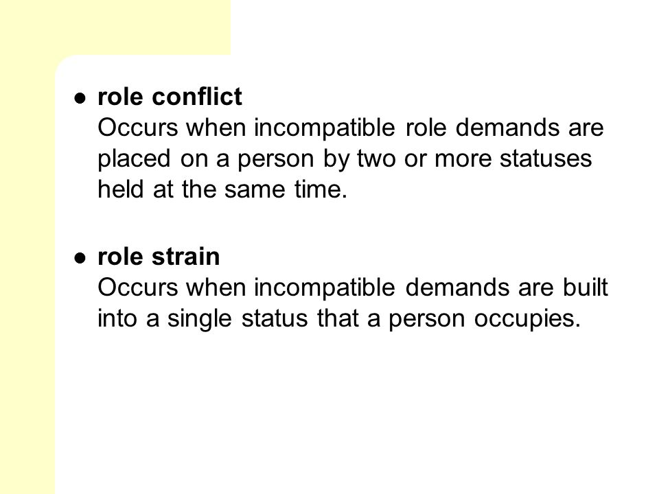 role conflict Occurs when incompatible role demands are placed on a person by two or more statuses held at the same time.