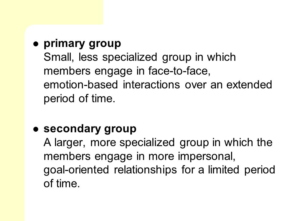 primary group Small, less specialized group in which members engage in face‑to‑face, emotion‑based interactions over an extended period of time.