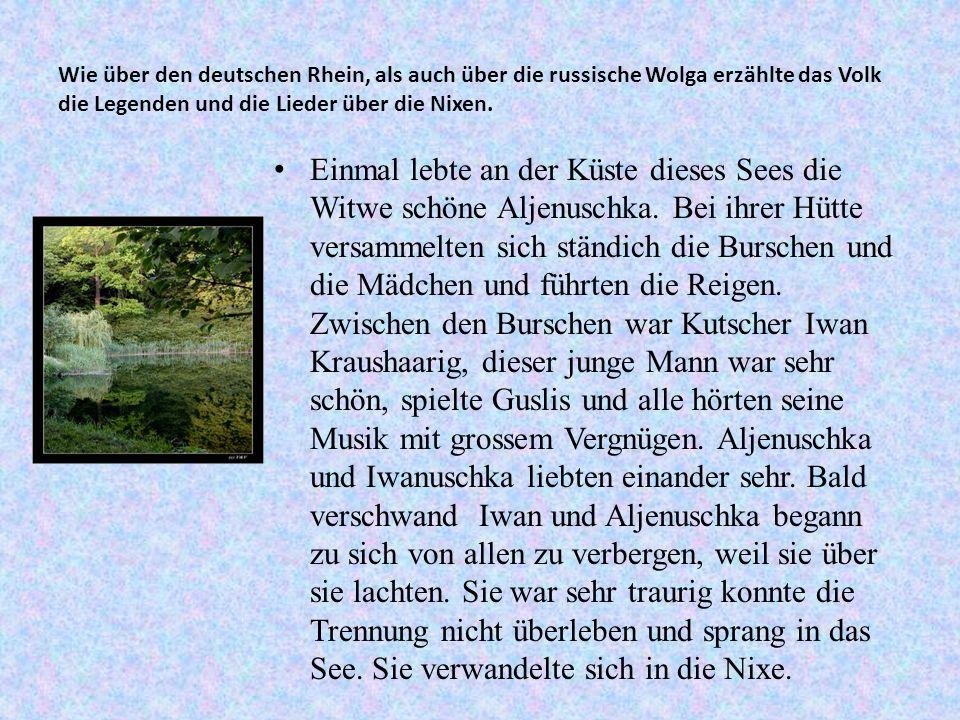 Wie über den deutschen Rhein, als auch über die russische Wolga erzählte das Volk die Legenden und die Lieder über die Nixen.