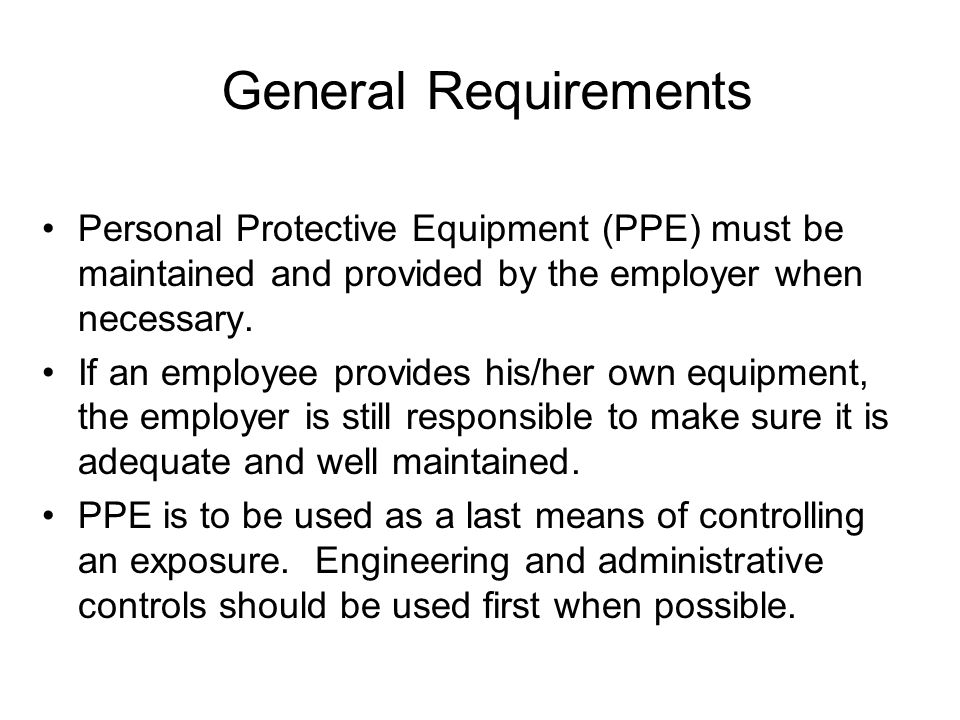 General Requirements Personal Protective Equipment (PPE) must be maintained and provided by the employer when necessary.