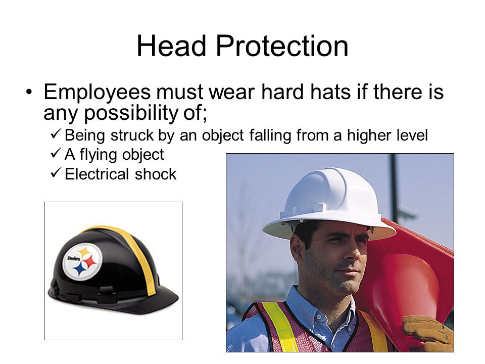 Head Protection Employees must wear hard hats if there is any possibility of; Being struck by an object falling from a higher level.