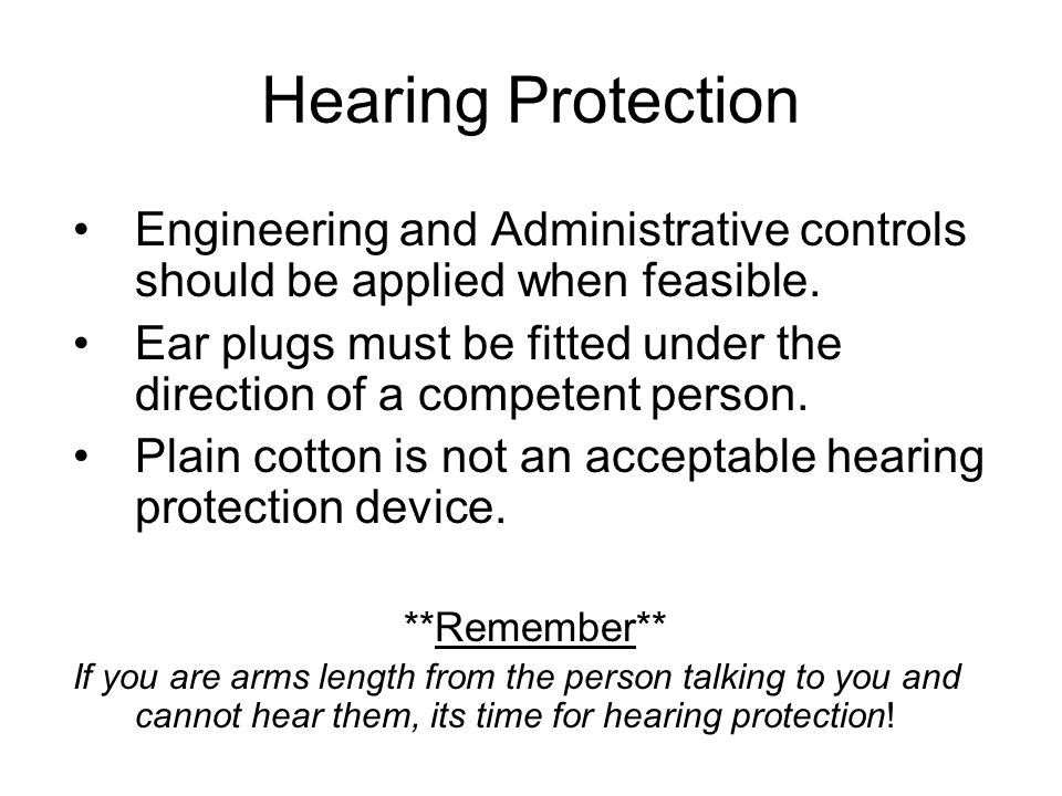 Hearing Protection Engineering and Administrative controls should be applied when feasible.