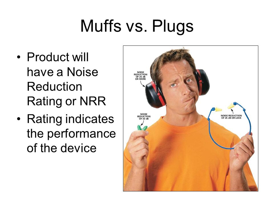 Muffs vs. Plugs Product will have a Noise Reduction Rating or NRR