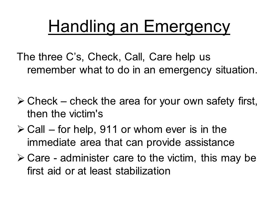 Handling an Emergency The three C's, Check, Call, Care help us remember what to do in an emergency situation.