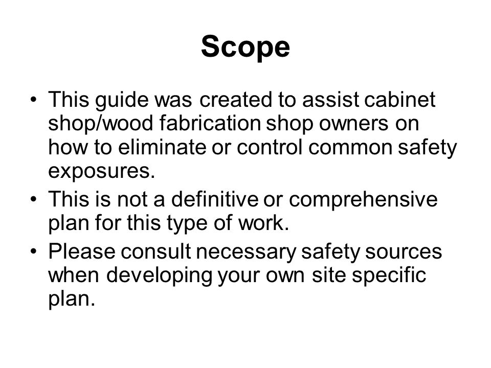 Scope This guide was created to assist cabinet shop/wood fabrication shop owners on how to eliminate or control common safety exposures.