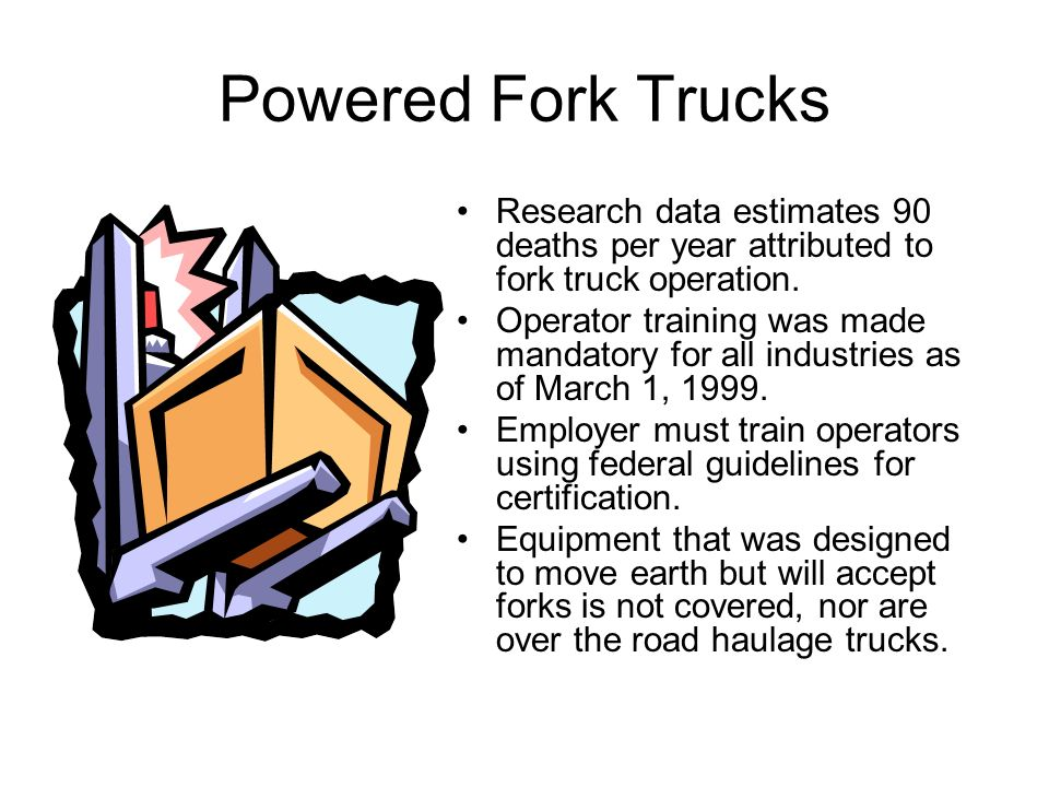Powered Fork Trucks Research data estimates 90 deaths per year attributed to fork truck operation.