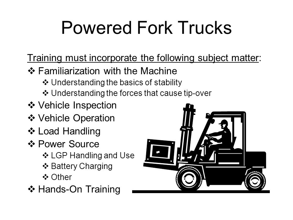 Powered Fork Trucks Training must incorporate the following subject matter: Familiarization with the Machine.