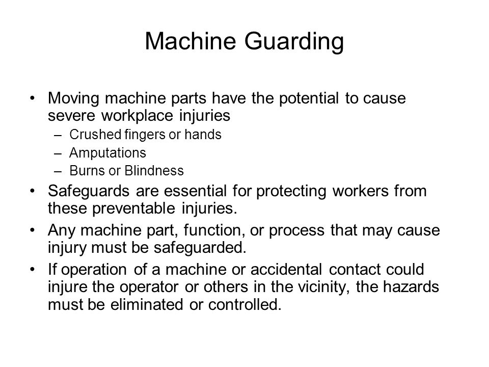 Machine Guarding Moving machine parts have the potential to cause severe workplace injuries. Crushed fingers or hands.