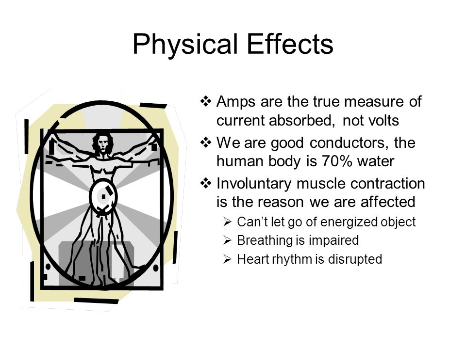 Physical Effects Amps are the true measure of current absorbed, not volts. We are good conductors, the human body is 70% water.