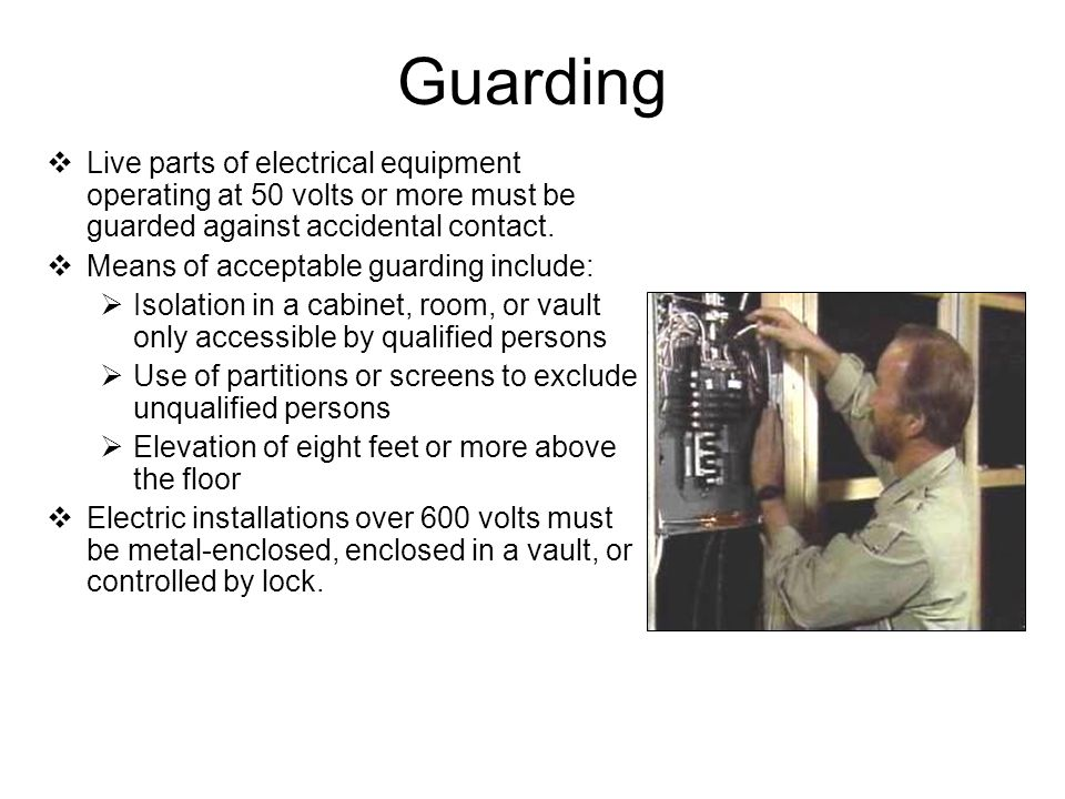 Guarding Live parts of electrical equipment operating at 50 volts or more must be guarded against accidental contact.
