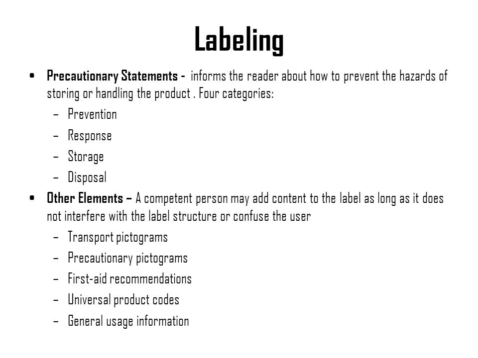 Labeling Precautionary Statements - informs the reader about how to prevent the hazards of storing or handling the product . Four categories: