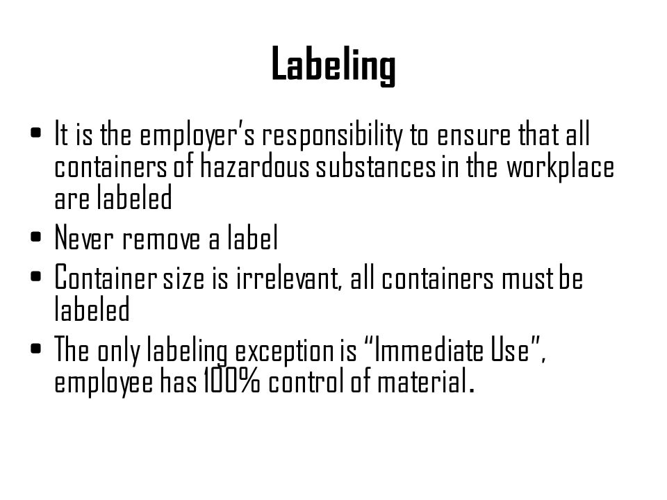 Labeling It is the employer's responsibility to ensure that all containers of hazardous substances in the workplace are labeled.