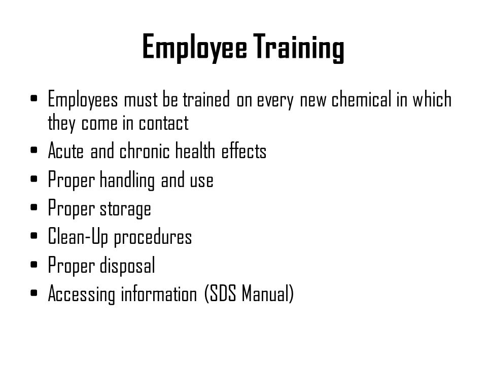 Employee Training Employees must be trained on every new chemical in which they come in contact. Acute and chronic health effects.