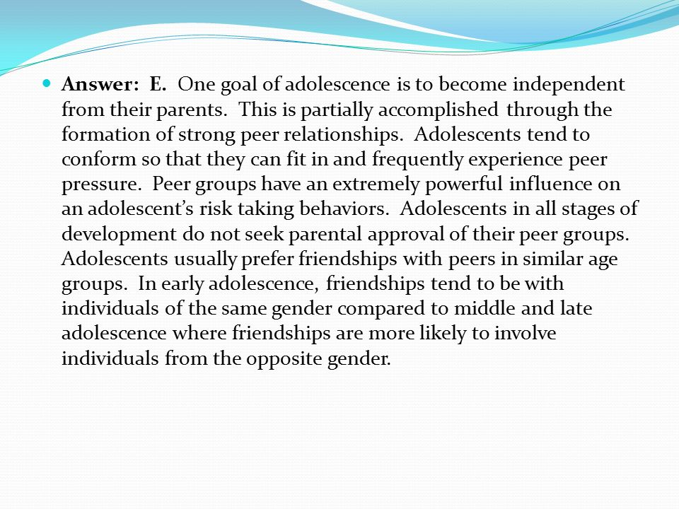 Answer: E. One goal of adolescence is to become independent from their parents.