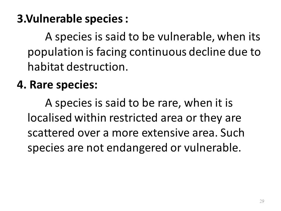 3.Vulnerable species : A species is said to be vulnerable, when its population is facing continuous decline due to habitat destruction.