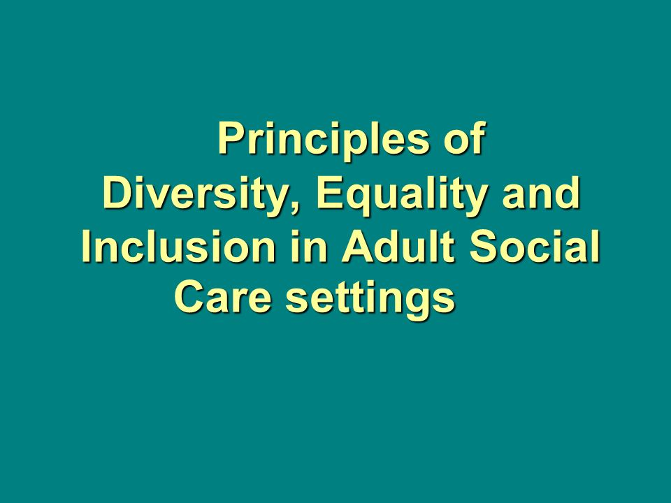 principles of diversity, equality and inclusion in adult social care essay Unit 303 principles of diversity, equality and inclusion in adult social care settings outcome 1 understand the importance of diversity, equality and inclusion 11 explain what is meant by: diversity means accepting and respecting that each individual is unique and recognizing every individual's .