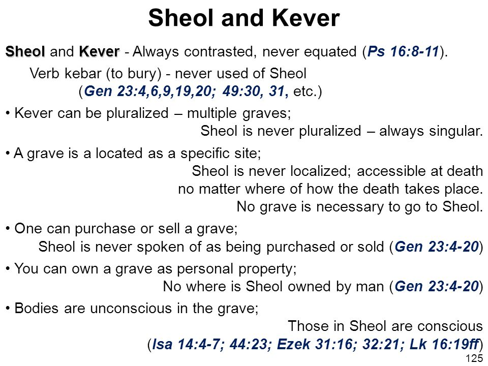 Sheol and Kever Sheol and Kever - Always contrasted, never equated (Ps 16:8-11). Verb kebar (to bury) - never used of Sheol.