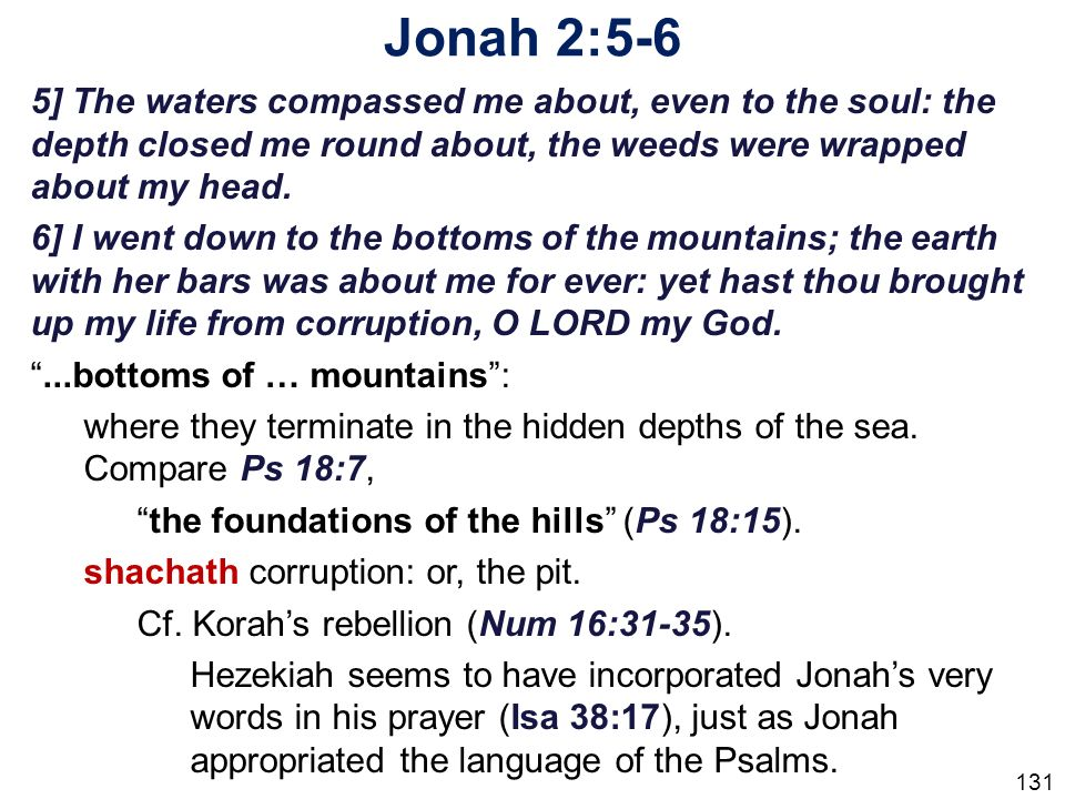 Jonah 2:5-6 5] The waters compassed me about, even to the soul: the depth closed me round about, the weeds were wrapped about my head.