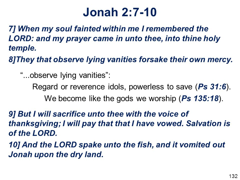 Jonah 2:7-10 7] When my soul fainted within me I remembered the LORD: and my prayer came in unto thee, into thine holy temple.