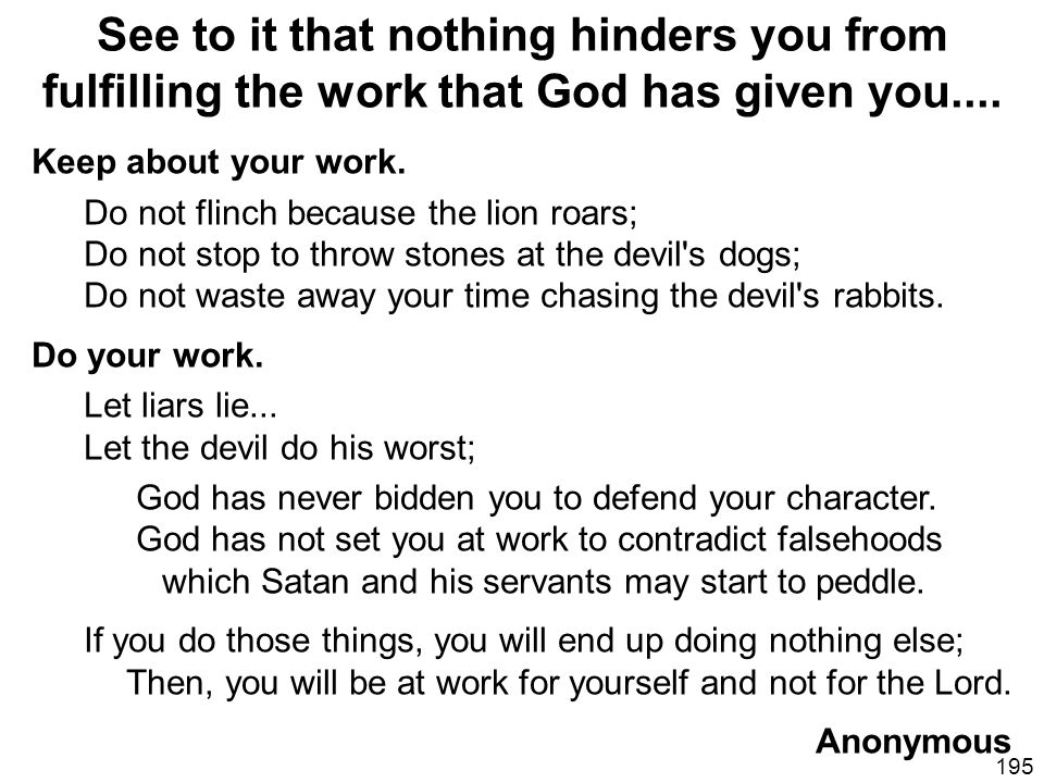 See to it that nothing hinders you from fulfilling the work that God has given you....