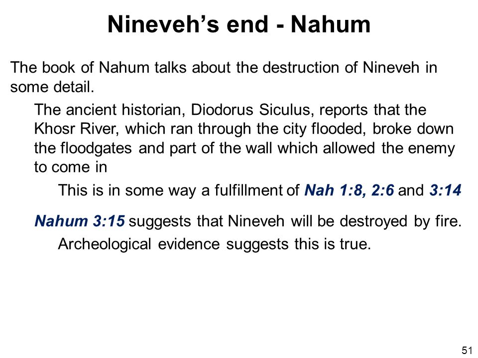 Nineveh's end - Nahum The book of Nahum talks about the destruction of Nineveh in some detail.