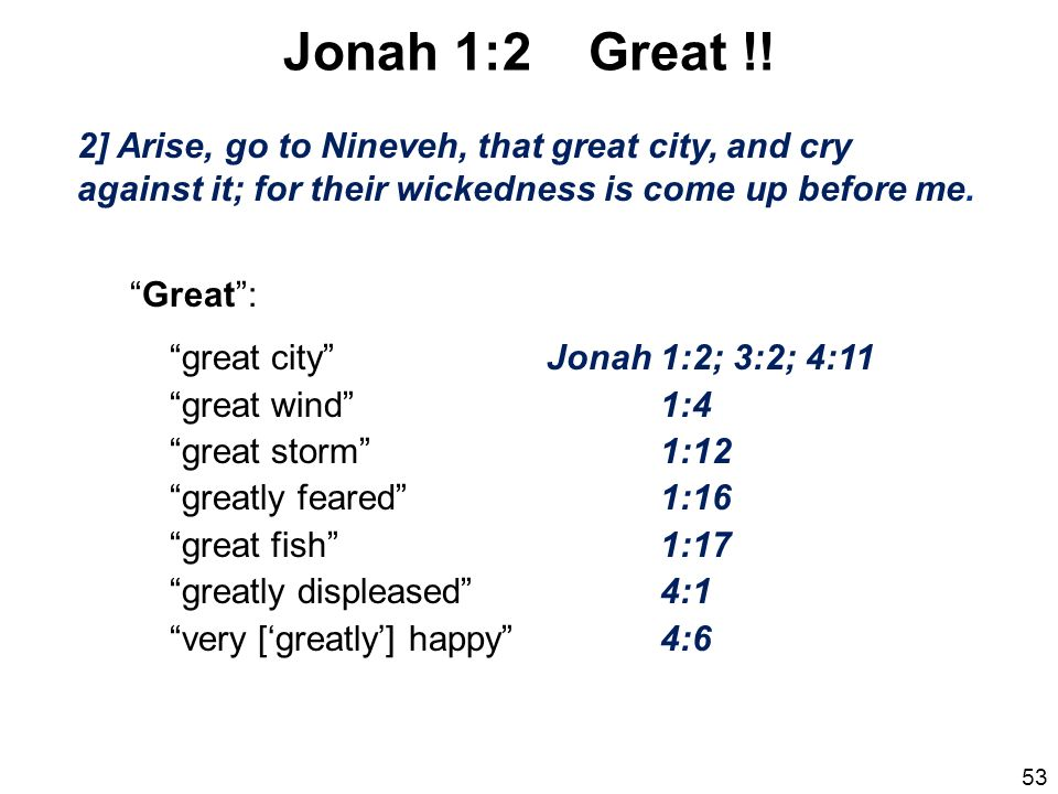 Jonah 1:2 Great !! 2] Arise, go to Nineveh, that great city, and cry against it; for their wickedness is come up before me.