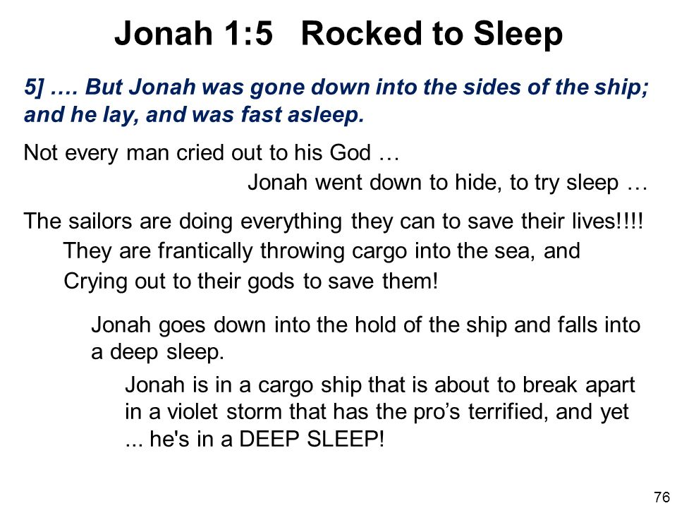 Jonah 1:5 Rocked to Sleep 5] …. But Jonah was gone down into the sides of the ship; and he lay, and was fast asleep.