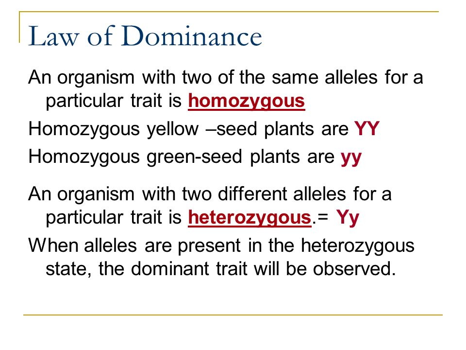 Law of Dominance An organism with two of the same alleles for a particular trait is homozygous. Homozygous yellow –seed plants are YY.